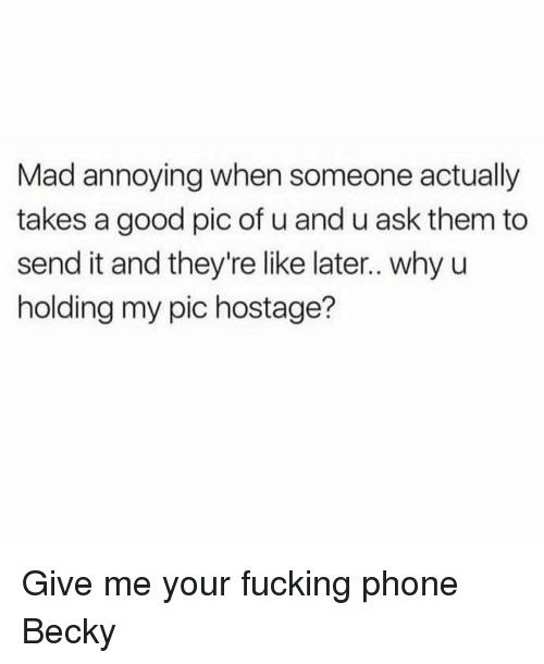 Fucking, Phone, and Good: Mad annoying when someone actually  takes a good pic of u and u ask them to  send it and they're like later.. why u  holding my pic hostage? Give me your fucking phone Becky