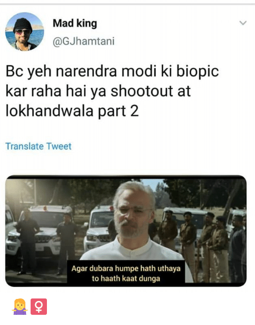 Yeh: Mad king  @GJhamtani  Bc yeh narendra modi ki biopic  kar raha hai ya shootout at  lokhandwala part 2  Translate Tweet  Agar dubara humpe hath uthaya  to haath kaat dunga 🤷‍♀