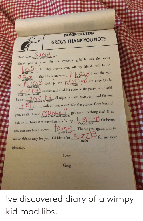 """Birthday, Friends, and Love: MAD LIBS.  GREG'S THANK-YOU NOTE  Sama  Dear Aunt  FIRST NAME CF  E)  Thank you so much for the awesome gift! It was the most  birthday present ever. All my friends will be so  I love the way  I'm sorry Uncle  was sick and couldn't come to the party. Mom said  all night. It must have been hard for you  with all that noise! Was the present from both of  get me something else? If he  JECTIV  Phohe  that I have my own  OUN  ADJECTIVE  looks pn my  the  SAME NOUN  FIRST NAME CMALE)  comeh9  e t  he was COMe  VERB ENDING IN """"ING""""  VERB  you, or did Uncle  did, he can bring it to me when he's feeling  yet, you can bring it over  SAME FIRST NAME CMALE  bettc  ?Or better  Thank you again, and to  or my next  AD JECTIVE  to me  ADVERB  make things easy for you, I'd like  alan  NOUN  birthday  Love,  re Ive discovered diary of a wimpy kid mad libs."""
