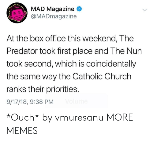 Boxed: MAD Magazine  @MADmagazine  At the box office this weekend, The  Predator took first place and The Nun  took second, which is coincidentally  the same way the Catholic Church  ranks their priorities.  9/17/18, 9:38 PM *Ouch* by vmuresanu MORE MEMES