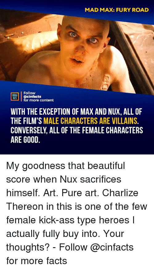 kick ass: MAD MAX: FURY ROAD  Follow  ONENA  FACTS  MIS@cinfacts  for more content  WITH THE EXCEPTION OF MAX AND NUX, ALL OF  THE FILM'S MALE CHARACTERS ARE VILLAINS.  CONVERSELY, ALL OF THE FEMALE CHARACTERS  ARE GOOD My goodness that beautiful score when Nux sacrifices himself. Art. Pure art. Charlize Thereon in this is one of the few female kick-ass type heroes I actually fully buy into. Your thoughts?⠀ -⠀⠀ Follow @cinfacts for more facts