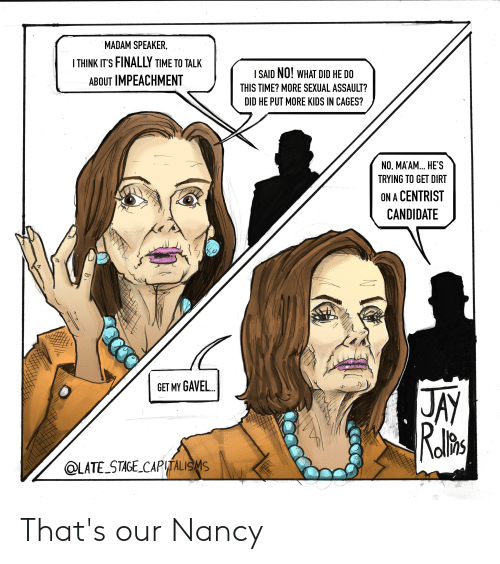 no maam: MADAM SPEAKER  THINK IT'S FINALLY TIME TO TALK  I SAID NO! WHAT DID HE DO  ABOUT IMPEACHMENT  THIS TIME? MORE SEXUAL ASSAULT?  DID HE PUT MORE KIDS IN CAGES?  NO, MA'AM... HE'S  TRYING TO GET DIRT  ON A CENTRIST  CANDIDATE  GET MY GAVEL...  @LATE STAGE CAPTALISMS That's our Nancy