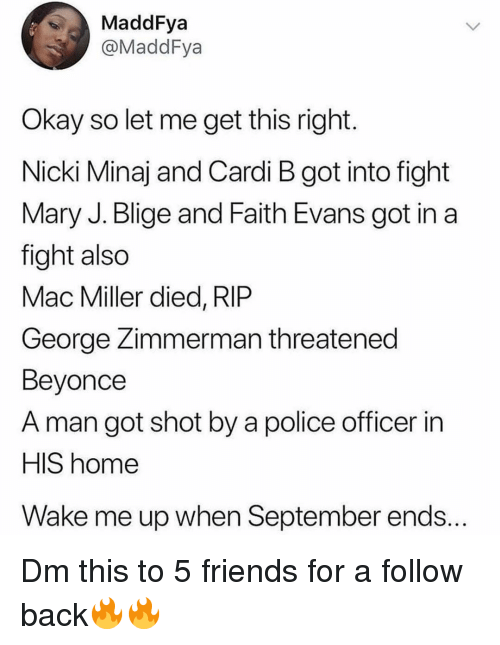 Beyonce, Friends, and Mac Miller: MaddFya  @MaddFya  Okay so let me get this right  Nicki Minaj and Cardi B got into fight  Mary J. Blige and Faith Evans got in a  fight also  Mac Miller died, RIP  George Zimmerman threatened  Beyonce  A man got shot by a police officer in  HIS home  Wake me up when September ends... Dm this to 5 friends for a follow back🔥🔥
