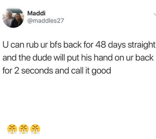 Dude, Memes, and Good: Maddi  @maddles27  U can rub ur bfs back for 48 days straight  and the dude will put his hand on ur back  for 2 seconds and call it good 😤😤😤