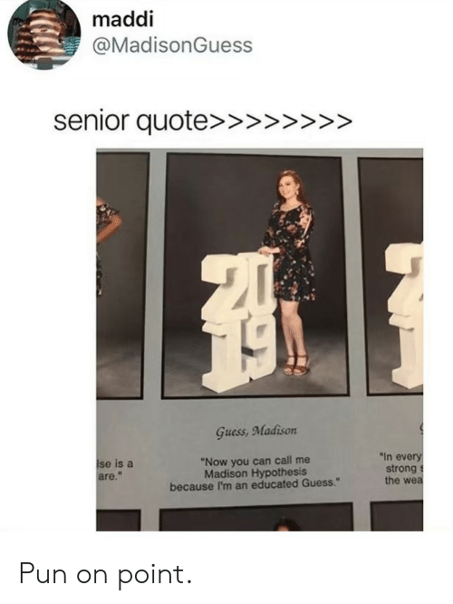 """Educated: maddi  @MadisonGuess  Guess, Madison  se is a  are.""""  """"In every  """"Now you can call me  Madison Hypothesis  because I'm an educated Guess.""""  strong s  the wea Pun on point."""