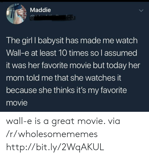 Assumed: Maddie  lee  The girl I babysit has made me watch  Wall-e at least 10 times so l assumed  it was her favorite movie but today her  mom told me that she watches it  because she thinks it's my favorite  movie wall-e is a great movie. via /r/wholesomememes http://bit.ly/2WqAKUL
