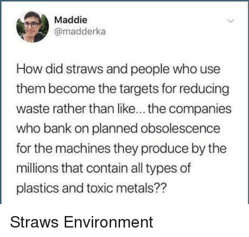 plastics: Maddie  @madderka  How did straws and people who use  them become the targets for reducing  waste rather than like... the companies  who bank on planned obsolescence  for the machines they produce by the  millions that contain all types of  plastics and toxic metals?? Straws  Environment