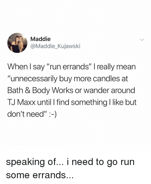 """Run, Mean, and Relatable: Maddie  @Maddie_Kujawski  When l say """"run errands"""" I really mean  """"unnecessarily buy more candles at  Bath & Body Works or wander around  TJ Maxx until I find something I like but  don't need"""":-) speaking of... i need to go run some errands..."""