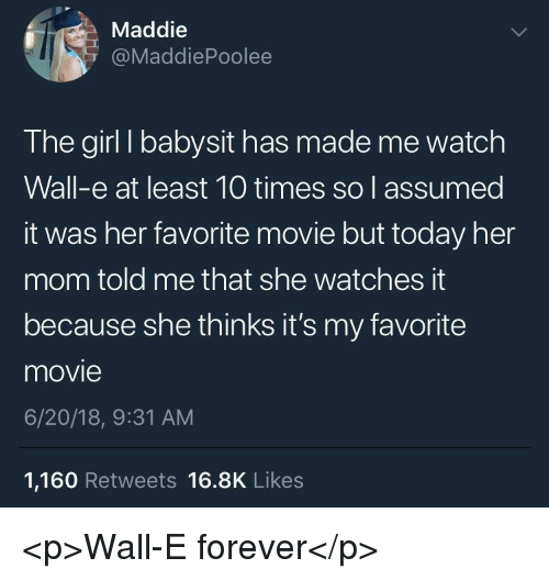 Wall-E: Maddie  @MaddiePoolee  The girl I babysit has made me watch  Wall-e at least 10 times so l assumed  it was her favorite movie but today her  mom told me that she watches it  because she thinks it's my favorite  movie  6/20/18, 9:31 AM  1,160 Retweets 16.8K Likes <p>Wall-E forever</p>