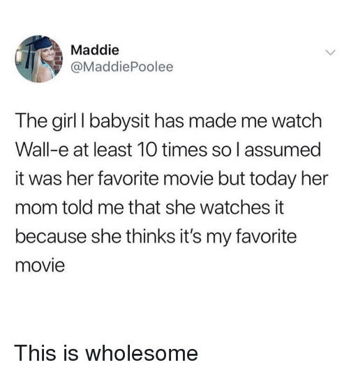 Wall-E: Maddie  @MaddiePoolee  The girl I babysit has made me watch  Wall-e at least 10 times so l assumed  it was her favorite movie but today her  mom told me that she watches it  because she thinks it's my favorite  movie This is wholesome