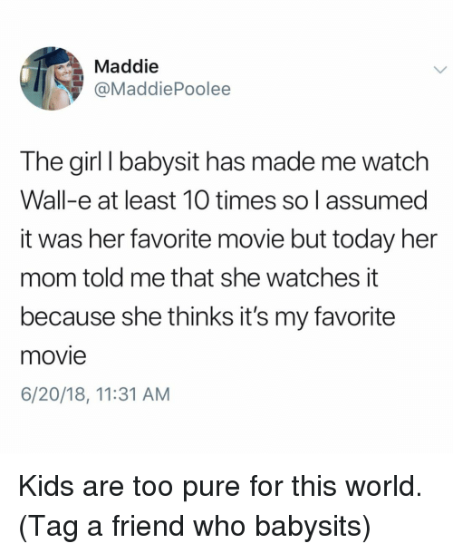 Wall-E: Maddie  @MaddiePoolee  The girl I babysit has made me watch  Wall-e at least 10 times so I assumed  it was her favorite movie but today her  mom told me that she watches it  because she thinks it's my favorite  movie  6/20/18, 11:31 AM Kids are too pure for this world. (Tag a friend who babysits)