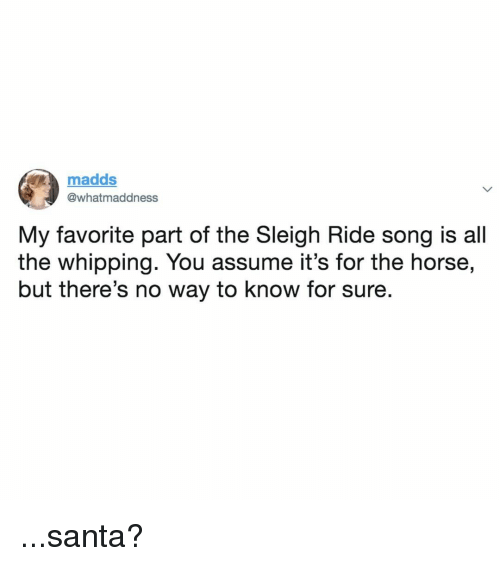 Horse, Santa, and Relatable: madds  @whatmaddness  My favorite part of the Sleigh Ride song is all  the whipping. You assume it's for the horse,  but there's no way to know for sure. ...santa?