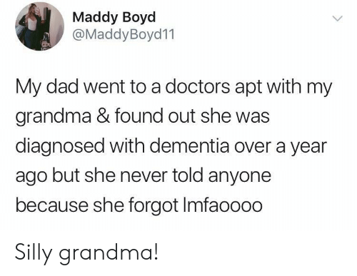 Dementia: Maddy Boyd  @MaddyBoyd11  My dad went to a doctors apt with my  grandma & found out she was  diagnosed with dementia over a year  ago but she never told anyone  because she forgot Imfaoooo Silly grandma!