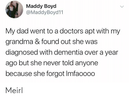 Found Out: Maddy Boyd  @MaddyBoyd11  My dad went to a doctors apt with my  grandma & found out she was  diagnosed with dementia over a year  ago but she never told anyone  because she forgot Imfaoooo Meirl