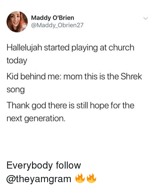 Hallelujah: Maddy O'Brien  @Maddy_Obrien27  Hallelujah started playing at church  today  Kid behind me: mom this is the Shrek  song  Thank god there is still hope for the  next generation Everybody follow @theyamgram 🔥🔥