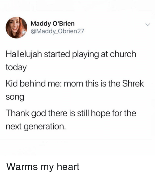 Hallelujah: Maddy O'Brien  @Maddy_Obrien27  Hallelujah started playing at church  today  Kid behind me: mom this is the Shrek  song  Thank god there is still hope for the  next generation. Warms my heart