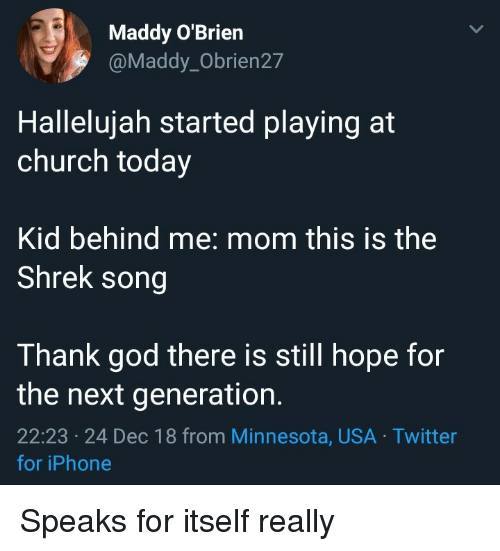 Hallelujah: Maddy O'Brien  @Maddy_Obrien27  Hallelujah started playing at  church today  Kid behind me: mom this is the  Shrek song  Thank god there is still hope for  the next generation.  22:23 24 Dec 18 from Minnesota, USA Twitter  for iPhone Speaks for itself really