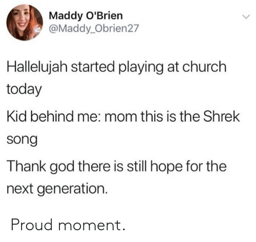 Hallelujah: Maddy O'Brien  @Maddy_Obrien27  Hallelujah started playing at church  today  Kid behind me: mom this is the Shrek  song  Thank god there is still hope for the  next generation. Proud moment.