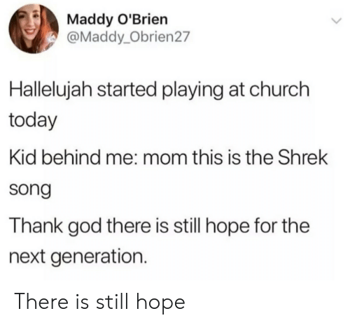 Hallelujah: Maddy O'Brien  @Maddy_Obrien27  Hallelujah started playing at church  today  Kid behind me: mom this is the Shrek  song  Thank god there is still hope for the  next generation. There is still hope
