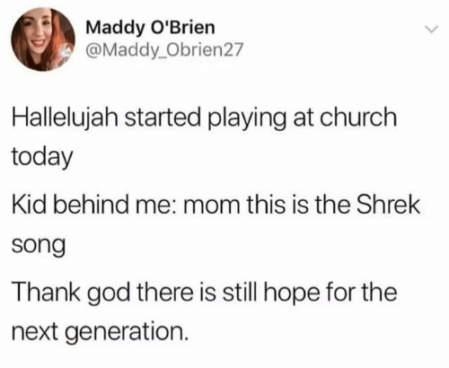 Hallelujah: Maddy O'Brien  @Maddy_Obrien27  Hallelujah started playing at church  today  Kid behind me: mom this is the Shrek  song  Thank god there is still hope for the  next generation.