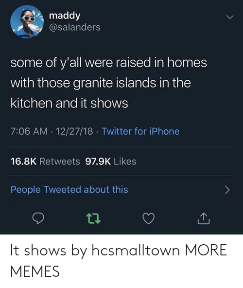 Dank, Iphone, and Memes: maddy  @salanders  some of y'all were raised in homes  with those granite islands in the  kitchen and it shows  7:06 AM. 12/27/18. Twitter for iPhone  16.8K Retweets 97.9K Likes  People Tweeted about this It shows by hcsmalltown MORE MEMES