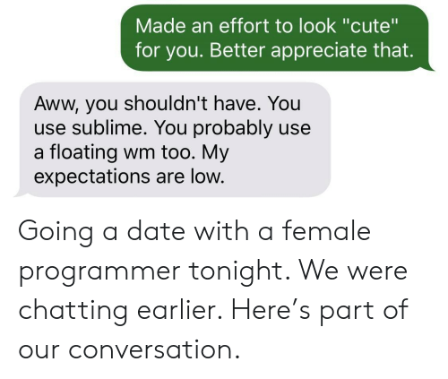"""Sublime: Made an effort to look """"cute""""  for you. Better appreciate that.  Aww, you shouldn't have. You  use sublime. You probably use  a floating wm too. My  expectations are low. Going a date with a female programmer tonight. We were chatting earlier. Here's part of our conversation."""