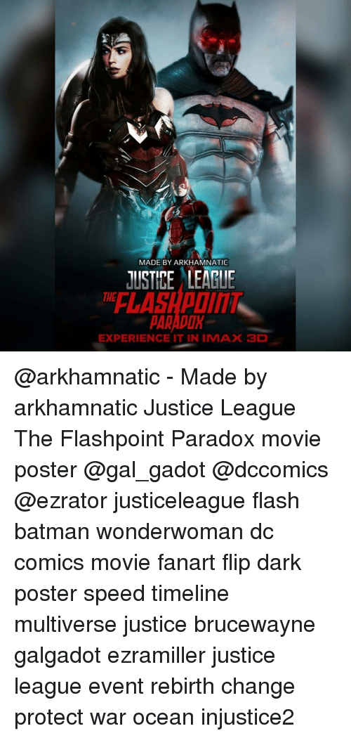 Imax, Memes, and Paradox: MADE BY ARKHAMNATIC  JUSTICE LEAGUE  EXPERIENCE IT IN IMAX 3D @arkhamnatic - Made by arkhamnatic Justice League The Flashpoint Paradox movie poster @gal_gadot @dccomics @ezrator justiceleague flash batman wonderwoman dc comics movie fanart flip dark poster speed timeline multiverse justice brucewayne galgadot ezramiller justice league event rebirth change protect war ocean injustice2