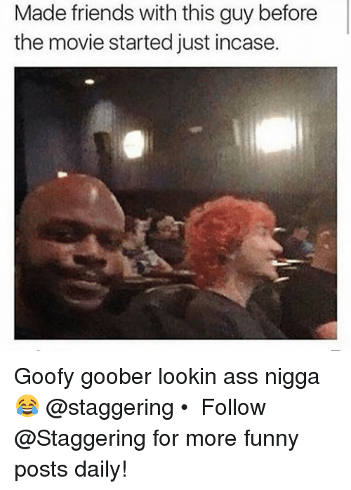 goofy goober: Made friends with this guy before  the movie started just incase. Goofy goober lookin ass nigga 😂 @staggering • ➫➫➫ Follow @Staggering for more funny posts daily!