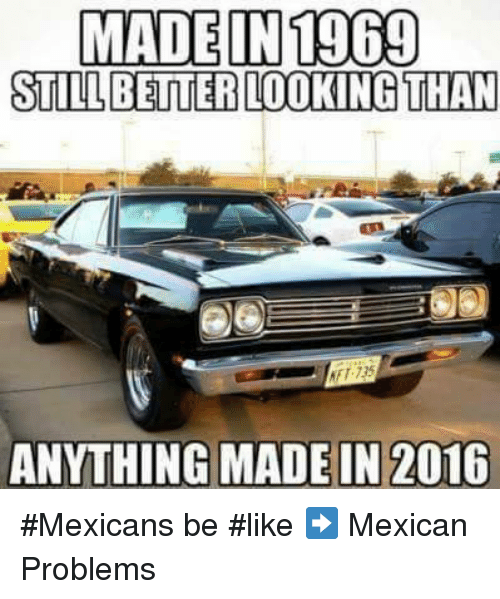 Mexican Be Like: MADE IN 1969  STILL BETTERLOOKING THAN  ANYTHING MADE IN 2016 #Mexicans be #like ➡ Mexican Problems