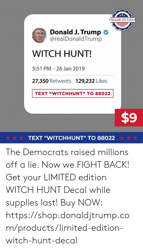 "Limited, Text, and Trump: *MADE IN USA  Donald J. Trump  @realDonaldTrump  WITCH HUNT!  5:51 PM -26 Jan 2019  27,350 Retweets  129,232 Likes  TEXT ""WITCHHUNT"" TO 88022  $9  ☆·☆ ☆  TEXT ""WITCHHUNT"" TO 88022  ☆ ☆ ☆ The Democrats raised millions off a lie. Now we FIGHT BACK!  Get your LIMITED edition WITCH HUNT Decal while supplies last!  Buy NOW: https://shop.donaldjtrump.com/products/limited-edition-witch-hunt-decal"