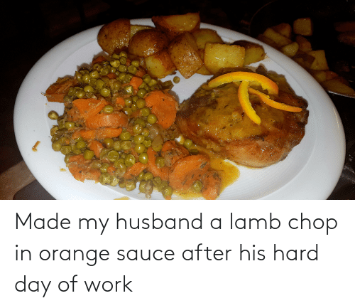 My Husband: Made my husband a lamb chop in orange sauce after his hard day of work