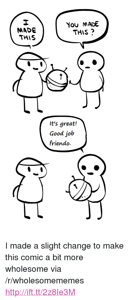 """Friendo: MADE  THIS  You MACE  THIS  It's great!  Good job  friendo. <p>I made a slight change to make this comic a bit more wholesome via /r/wholesomememes <a href=""""http://ift.tt/2z8Ie3M"""">http://ift.tt/2z8Ie3M</a></p>"""