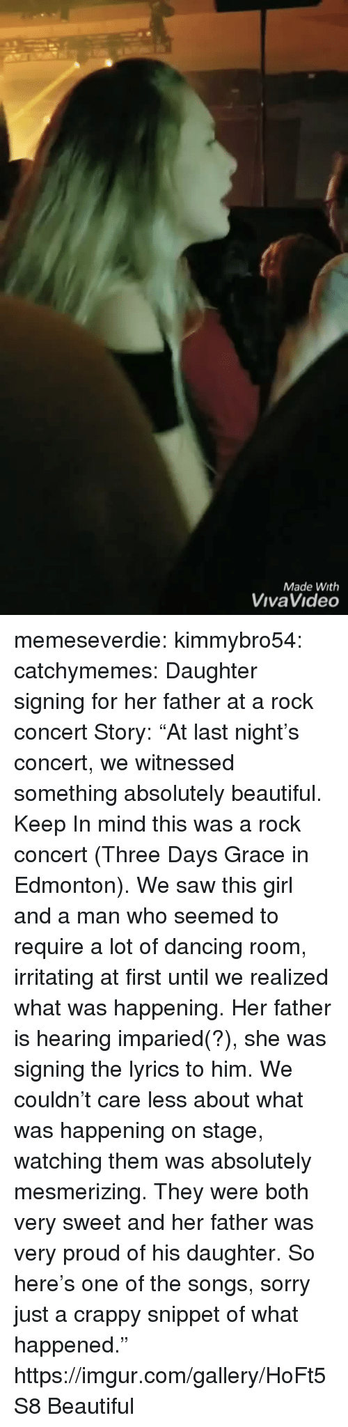"Beautiful, Dancing, and Saw: Made With  VivaVideo memeseverdie: kimmybro54:  catchymemes:  Daughter signing for her father at a rock concert   Story: ""At last night's concert, we witnessed something absolutely beautiful. Keep In mind this was a rock concert (Three Days Grace in Edmonton). We saw this girl and a man who seemed to require a lot of dancing room, irritating at first until we realized what was happening. Her father is hearing imparied(?), she was signing the lyrics to him. We couldn't care less about what was happening on stage, watching them was absolutely mesmerizing. They were both very sweet and her father was very proud of his daughter. So here's one of the songs, sorry just a crappy snippet of what happened.""  https://imgur.com/gallery/HoFt5S8   Beautiful"
