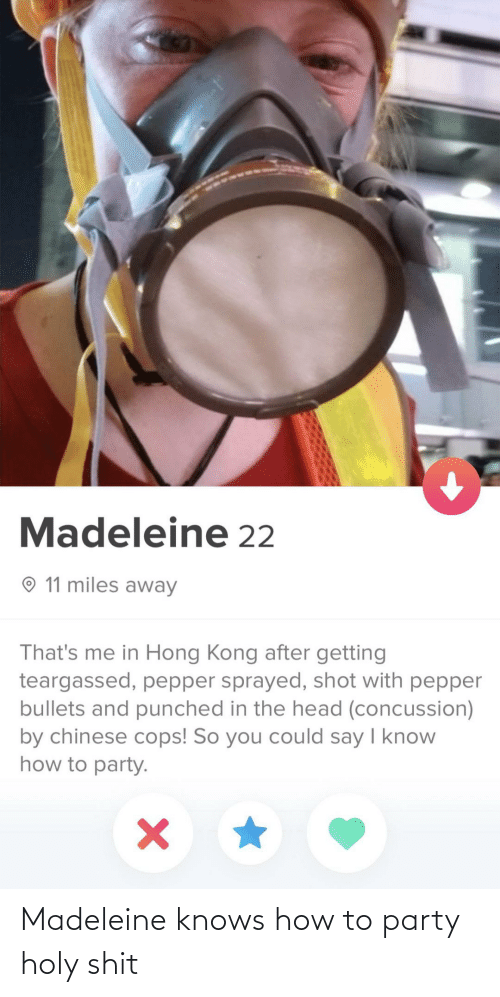 Chinese: Madeleine 22  O 11 miles away  That's me in Hong Kong after getting  teargassed, pepper sprayed, shot with pepper  bullets and punched in the head (concussion)  by chinese cops! So you could say I know  how to party. Madeleine knows how to party holy shit