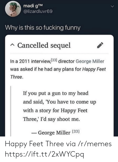 george miller: madi gTM  @lizardluvr69  Why is this so fucking funny  Cancelled sequel  In a 2011 interview,133 director George Miller  was asked if he had any plans for Happy Feet  Three.  If you put a gun to my head  and said, 'You have to come up  with a story for Happy Feet  Three,' I'd say shoot me  George Miller [33] Happy Feet Three via /r/memes https://ift.tt/2xWYCpq