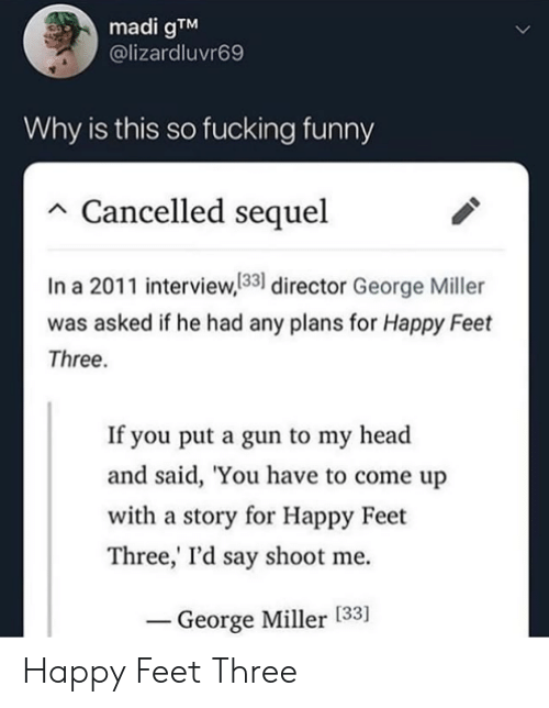 george miller: madi gTM  @lizardluvr69  Why is this so fucking funny  Cancelled sequel  In a 2011 interview,133 director George Miller  was asked if he had any plans for Happy Feet  Three.  If you put a gun to my head  and said, 'You have to come up  with a story for Happy Feet  Three,' I'd say shoot me  George Miller [33] Happy Feet Three
