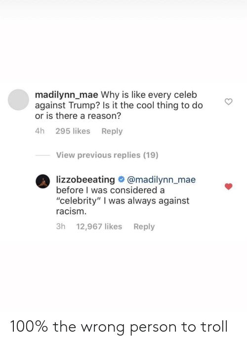 "Racism, Troll, and Cool: madilynn_mae Why is like every celeb  against Trump? Is it the cool thing to do  or is there a reason?  4h 295 likes Reply  View previous replies (19)  lizzobeeating @madilynn_mae  before I was considered a  ""celebrity"" I was always against  racism.  3h 12,967 likes  Reply 100% the wrong person to troll"
