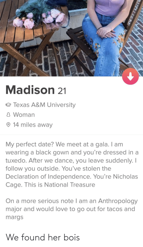 tacos: Madison 21  o Texas A&M University  8 Woman  O 14 miles away  My perfect date? We meet at a gala. I am  wearing a black gown and you're dressed in a  tuxedo. After we dance, you leave suddenly. I  follow you outside. You've stolen the  Declaration of Independence. You're Nicholas  Cage. This is National Treasure  On a more serious note I am an Anthropology  major and would love to go out for tacos and  margs  XANYIINE We found her bois