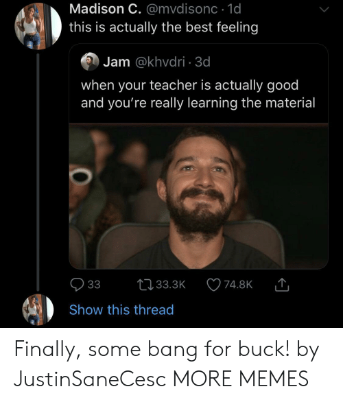 buck: Madison C. @mvdisonc 1d  this is actually the best feeling  Jam @khvdri 3d  when your teacher is actually good  and you're really learning the material  33  L33.3K  74.8K  Show this thread Finally, some bang for buck! by JustinSaneCesc MORE MEMES
