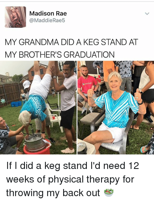 physical therapy: Madison Rae  @Maddie Rae5  MY GRANDMA DID A KEG STAND AT  MY BROTHER'S GRADUATION If I did a keg stand I'd need 12 weeks of physical therapy for throwing my back out 🥗