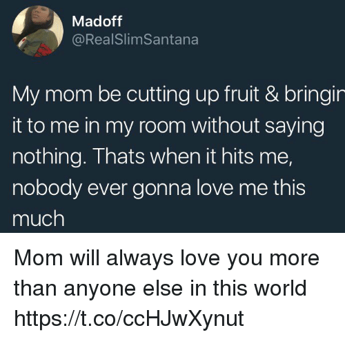Funny, Love, and World: Madoff  @RealSlimSantana  My mom be cutting up fruit & bringir  it to me in my room without saying  nothing. Thats when it hits me,  nobody ever gonna love me this  much  tie Mom will always love you more than anyone else in this world https://t.co/ccHJwXynut