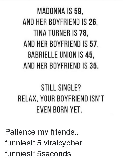 madonna: MADONNA IS 59  AND HER BOYFRIEND IS 26  TINA TURNER IS 78  AND HER BOYFRIEND IS 57  GABRIELLE UNION IS 45  AND HER BOYFRIEND IS 35  STILL SINGLE?  RELAX, YOUR BOYFRIEND ISN'T  EVEN BORN YET Patience my friends... funniest15 viralcypher funniest15seconds