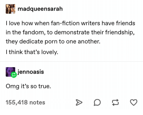 Fiction: madqueensarah  I love how when fan-fiction writers have friends  in the fandom, to demonstrate their friendship,  they dedicate porn to one another.  I think that's lovely.  jennoasis  Omg it's so true  155,418 notes