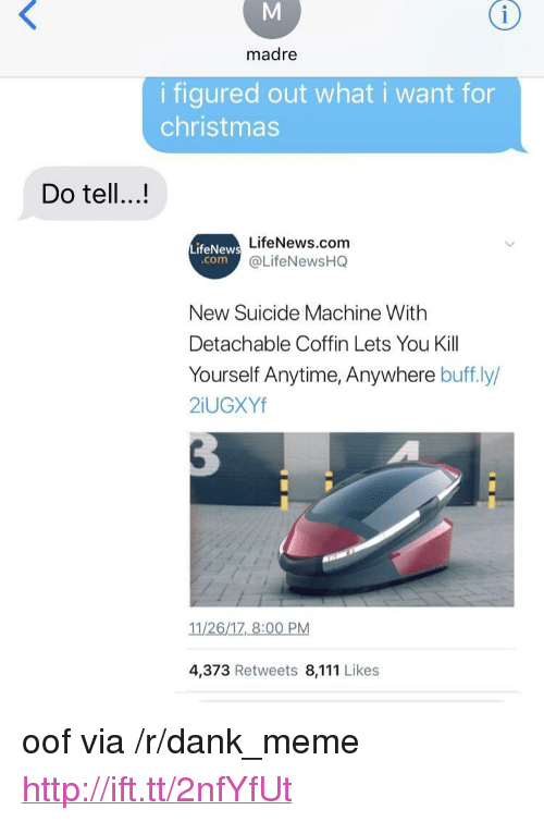 """Anytime Anywhere: madre  i figured out what i want for  christmas  Do tell...!  LifeNews.com  @LifeNewsHQ  LifeNews  comC  New Suicide Machine With  Detachable Coffin Lets You Kill  Yourself Anytime, Anywhere buff.ly,  2iUGXYf  11/26/17, 8:00 PM  4,373 Retweets 8,111 Likes <p>oof via /r/dank_meme <a href=""""http://ift.tt/2nfYfUt"""">http://ift.tt/2nfYfUt</a></p>"""