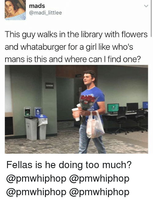 Whataburger: mads  @madi littlee  This guy walks in the library with flowers  and whataburger for a girl like who's  mans is this and where can find one? Fellas is he doing too much? @pmwhiphop @pmwhiphop @pmwhiphop @pmwhiphop