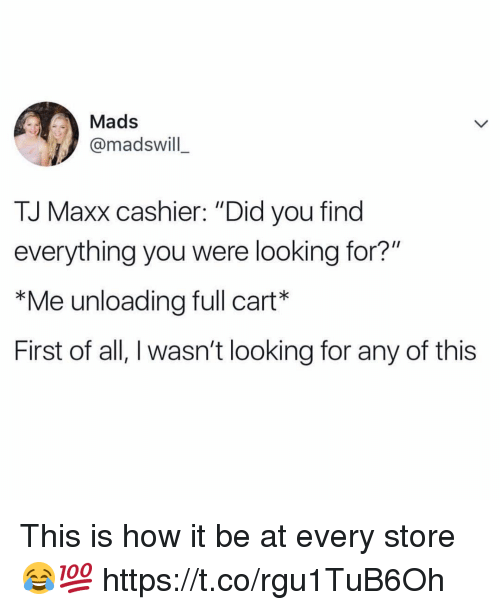 """tj maxx: Mads  @madswill  TJ Maxx cashier: """"Did you find  everything you were looking for?""""  *Me unloading full cart*  First of all, I wasn't looking for any of this This is how it be at every store 😂💯 https://t.co/rgu1TuB6Oh"""