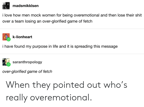 fetch: madsmikklsen  i love how men mock women for being overemotional and then lose their shit  over a team losing an over-glorified game of fetch  k-lionheart  i have found my purpose in life and it is spreading this message  saranthropology  over-glorified game of fetch When they pointed out who's really overemotional.