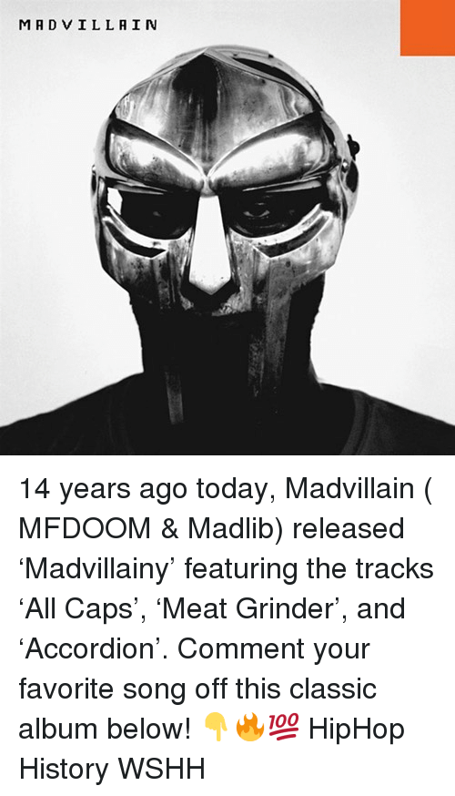 Memes, Wshh, and History: MADVILLAIN 14 years ago today, Madvillain ( MFDOOM & Madlib) released 'Madvillainy' featuring the tracks 'All Caps', 'Meat Grinder', and 'Accordion'. Comment your favorite song off this classic album below! 👇🔥💯 HipHop History WSHH