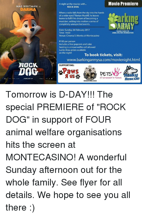 """Unexpectancy: MAE WHITMAN IS  ROCK  Dat  FEBRUARY 24  Movie Premiere  A night at the movies with...  ROCK DOG  When a radio falls from the sky into the hands  of a wide-eyed Tibetan Mastiff, he leaves  home to fulfill his dream of becoming a  musician, setting into motion a series of  ARMY  completely unexpected events.  Date: Sunday 26 February 2017  RAISING FUNDS FOR  Time: 14:00  ANIMALWELFARE ORGANSATIONS  Venue: Cinema 5; Movies Montecasino  R100 per person  Includes a free popcorn and coke  Seating is unreservedNo cell allowed  Lucky draw prizes available  on the night!  To book tickets, visit:  www.barkingarmysa.com/movienight.html  SUPPORTING:  Paws  PETS  Rescue Tomorrow is D-DAY!!! The special PREMIERE of """"ROCK DOG"""" in support of FOUR animal welfare organisations hits the screen at MONTECASINO! A wonderful Sunday afternoon out for the whole family. See flyer for all details. We hope to see you all there :)"""