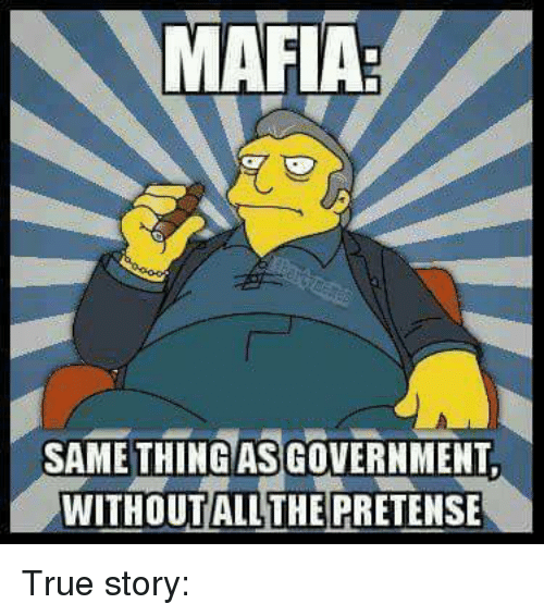 pretense: MAFIA  SAME THING ASGOVERNMENT  WITHOUT ALL THE PRETENSE True story: